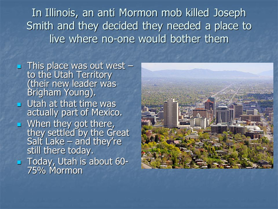 In Illinois, an anti Mormon mob killed Joseph Smith and they decided they needed a place to live where no-one would bother them