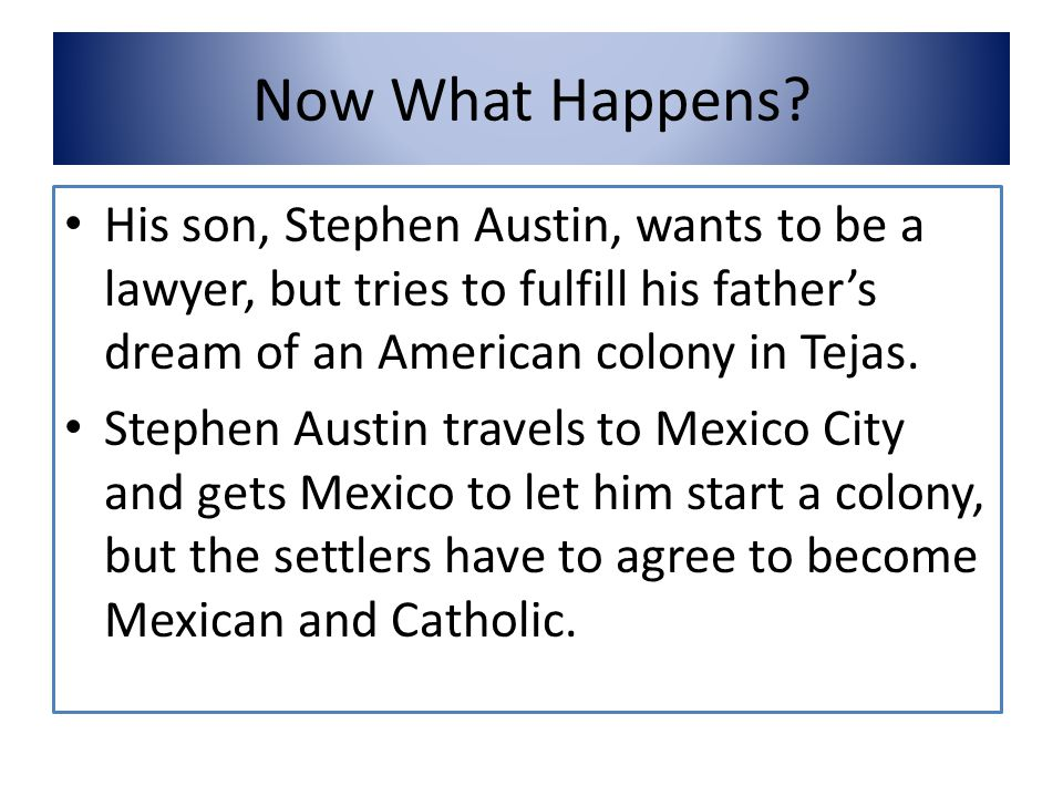 Now What Happens His son, Stephen Austin, wants to be a lawyer, but tries to fulfill his father's dream of an American colony in Tejas.
