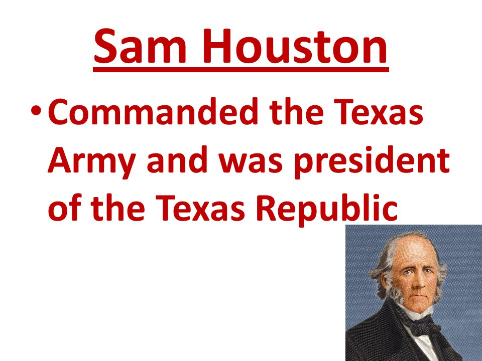 Sam Houston Commanded the Texas Army and was president of the Texas Republic
