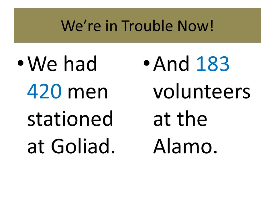 We had 420 men stationed at Goliad. And 183 volunteers at the Alamo.