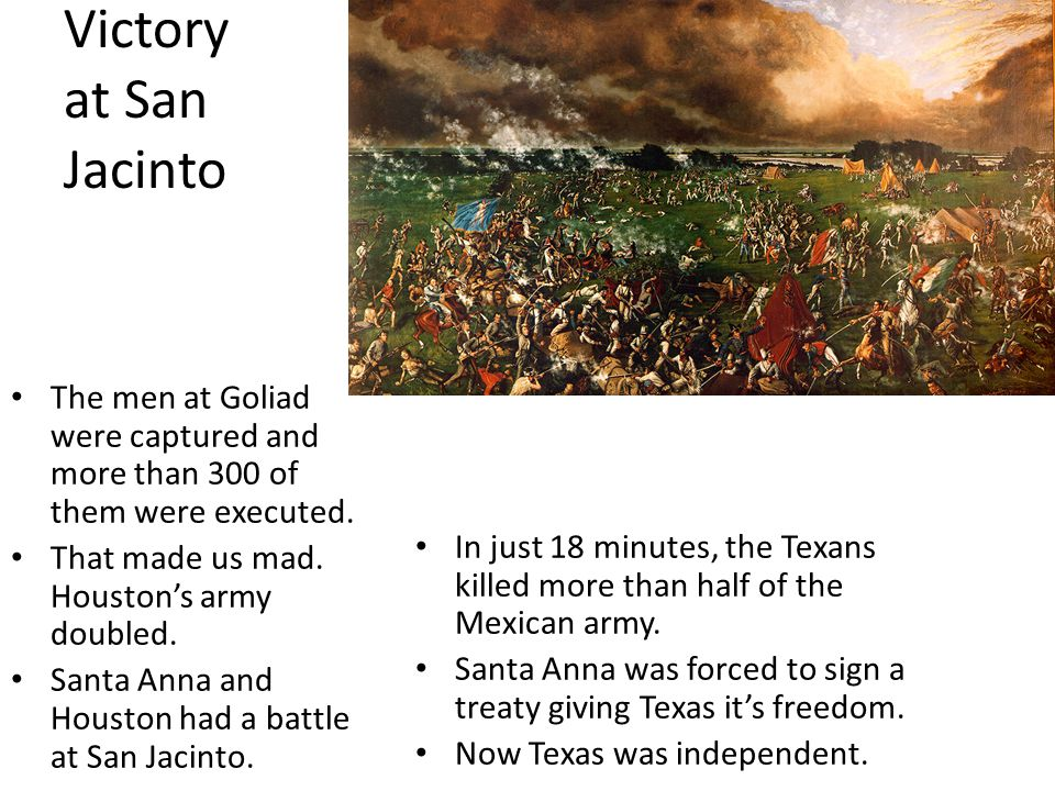 Victory at San Jacinto The men at Goliad were captured and more than 300 of them were executed. That made us mad. Houston's army doubled.