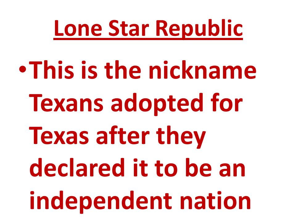 Lone Star Republic This is the nickname Texans adopted for Texas after they declared it to be an independent nation.