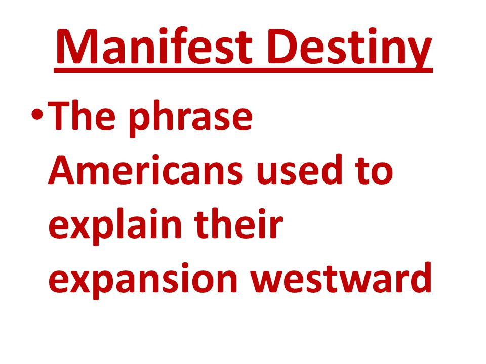 Manifest Destiny The phrase Americans used to explain their expansion westward