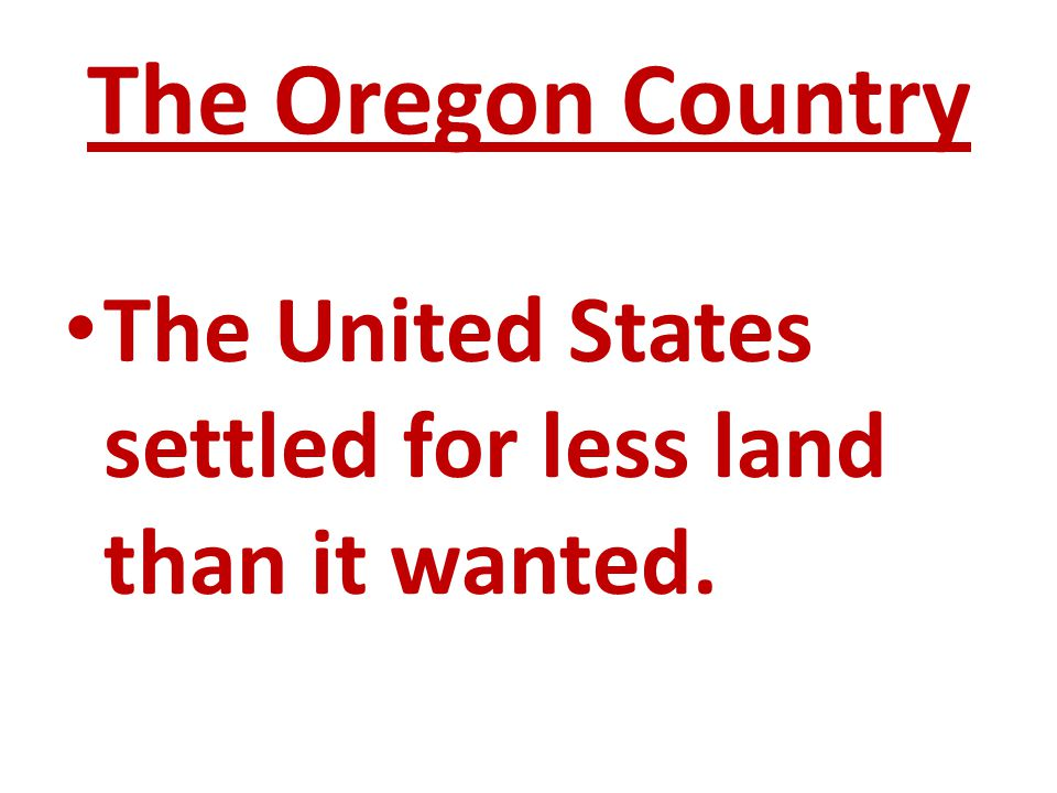 The Oregon Country The United States settled for less land than it wanted.