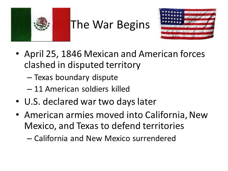 The War Begins April 25, 1846 Mexican and American forces clashed in disputed territory. Texas boundary dispute.