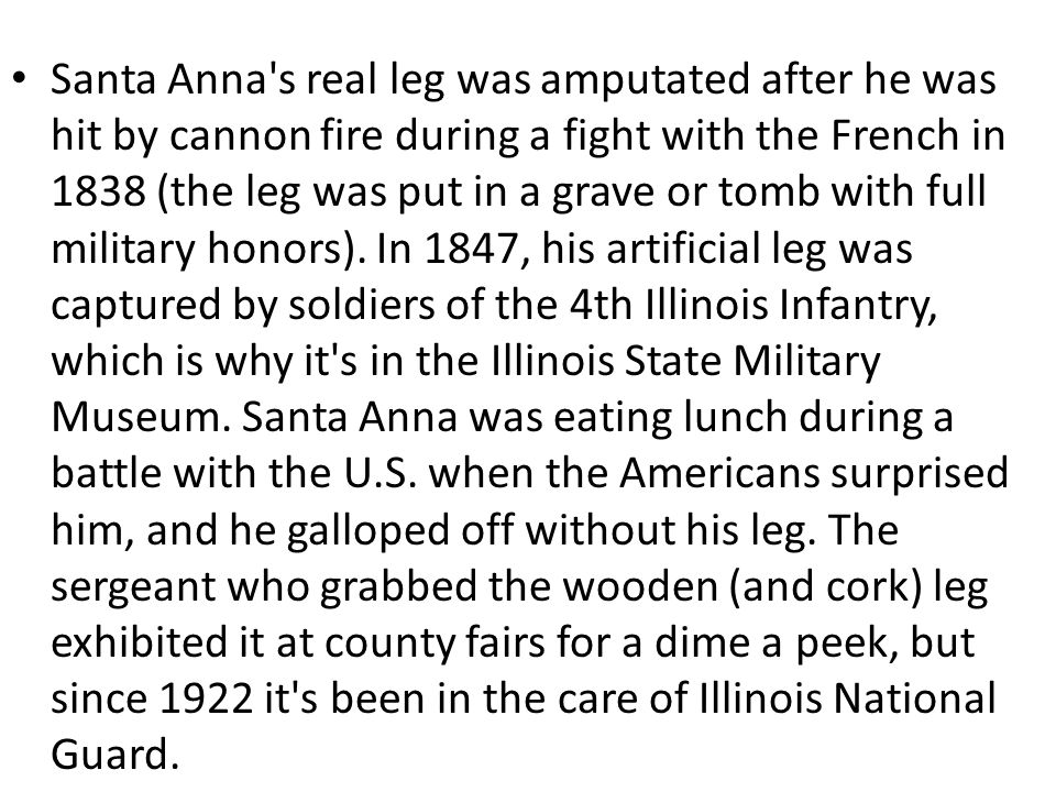 Santa Anna s real leg was amputated after he was hit by cannon fire during a fight with the French in 1838 (the leg was put in a grave or tomb with full military honors).