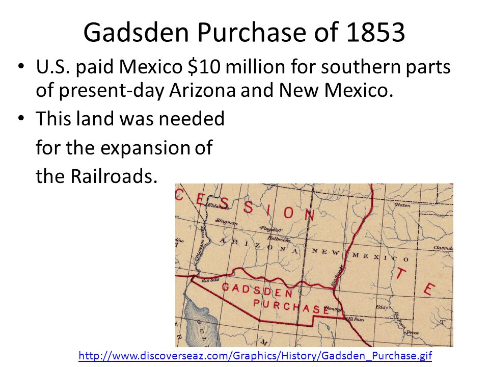 Gadsden Purchase of 1853 U.S. paid Mexico $10 million for southern parts of present-day Arizona and New Mexico.