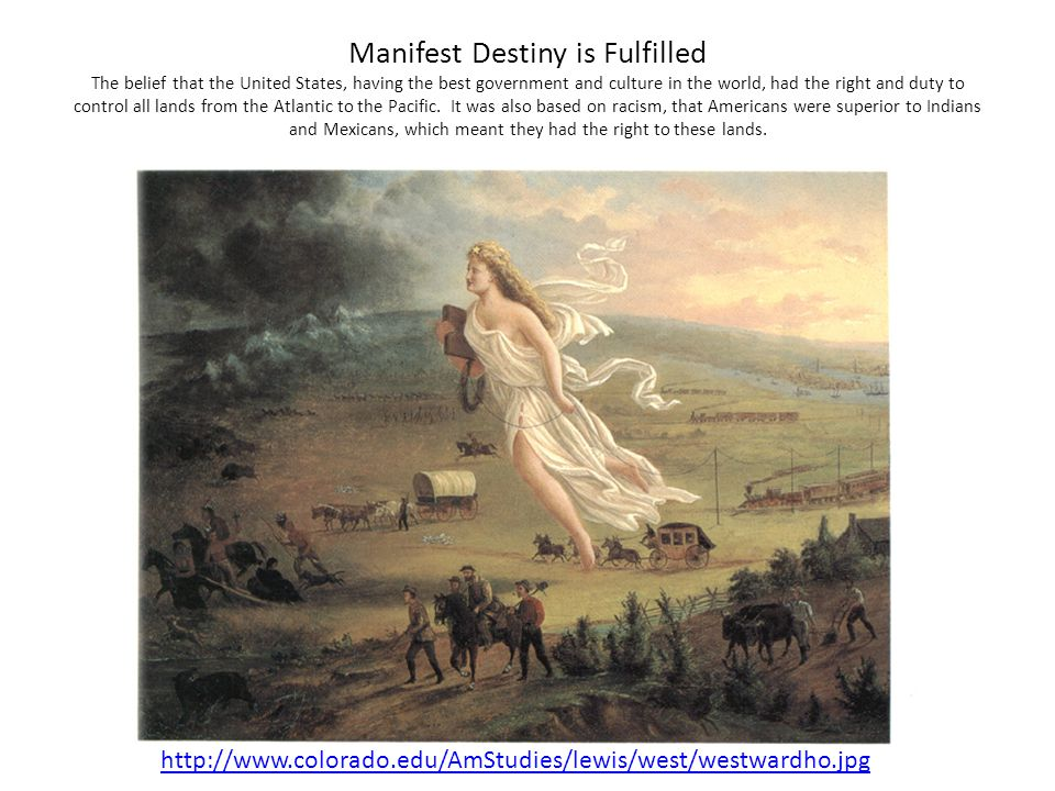 Manifest Destiny is Fulfilled The belief that the United States, having the best government and culture in the world, had the right and duty to control all lands from the Atlantic to the Pacific. It was also based on racism, that Americans were superior to Indians and Mexicans, which meant they had the right to these lands.