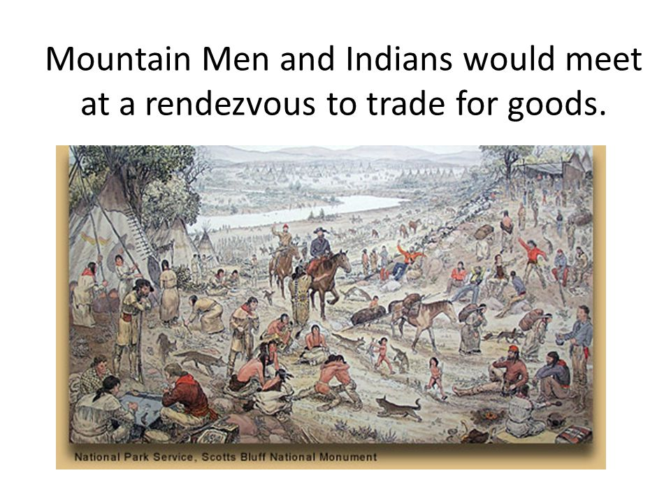 Mountain Men and Indians would meet at a rendezvous to trade for goods.