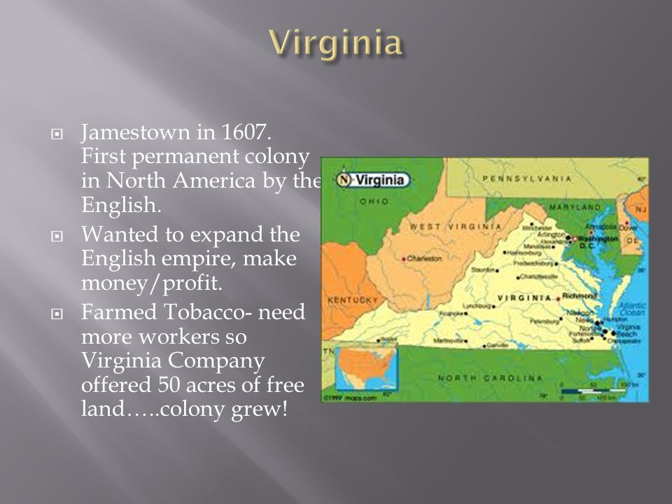 Virginia Jamestown in 1607. First permanent colony in North America by the English. Wanted to expand the English empire, make money/profit.