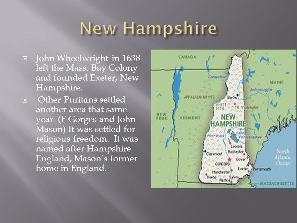 New Hampshire John Wheelwright in 1638 left the Mass. Bay Colony and founded Exeter, New Hampshire.