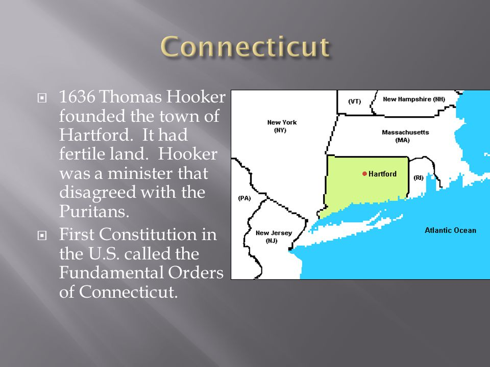 Connecticut 1636 Thomas Hooker founded the town of Hartford. It had fertile land. Hooker was a minister that disagreed with the Puritans.