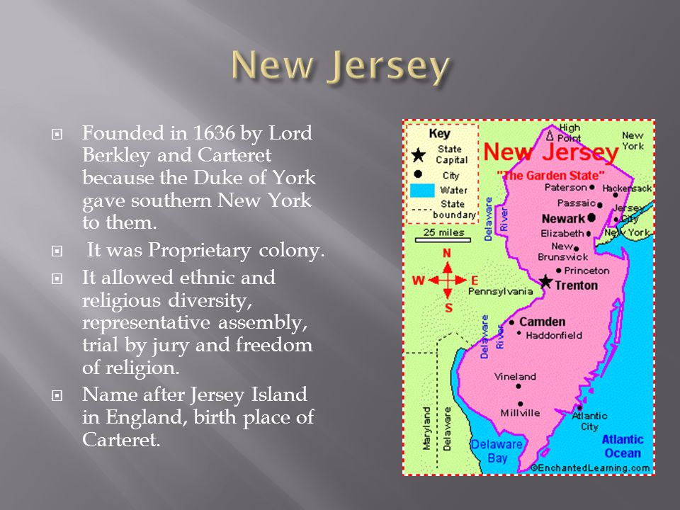 New Jersey Founded in 1636 by Lord Berkley and Carteret because the Duke of York gave southern New York to them.