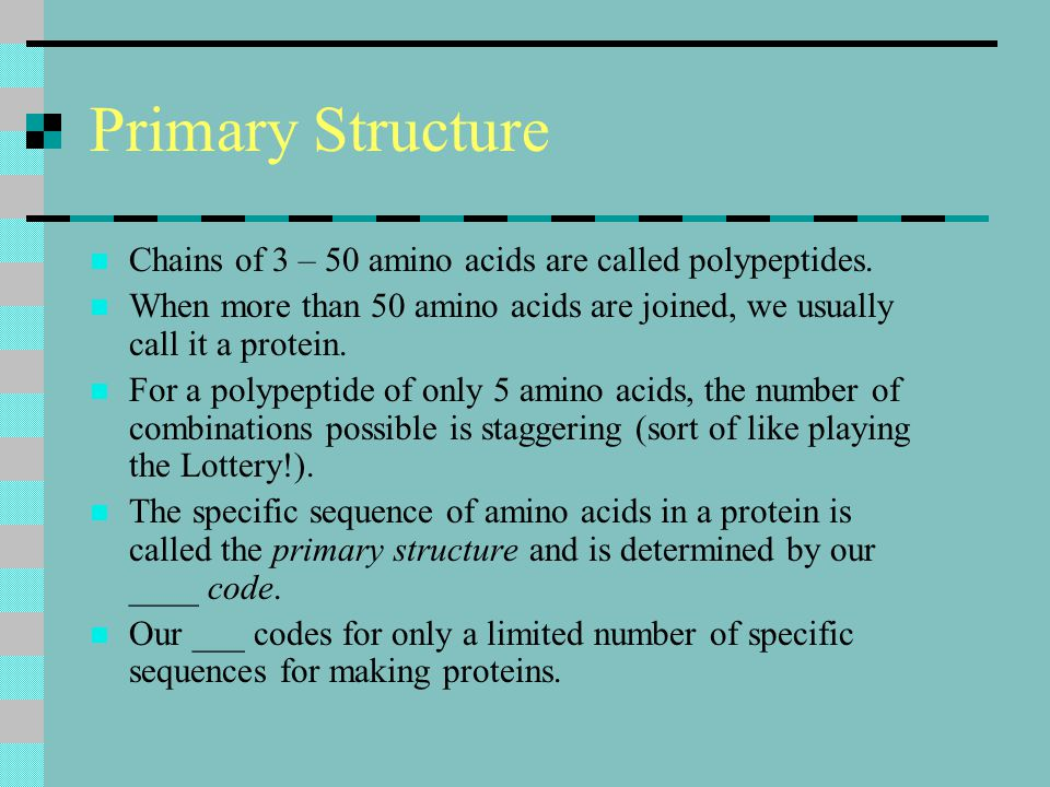 Primary Structure Chains of 3 – 50 amino acids are called polypeptides. When more than 50 amino acids are joined, we usually call it a protein.