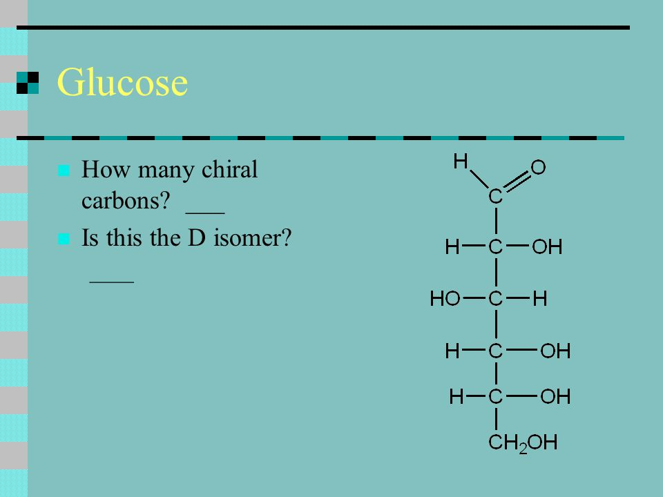 Glucose How many chiral carbons ___ Is this the D isomer ____