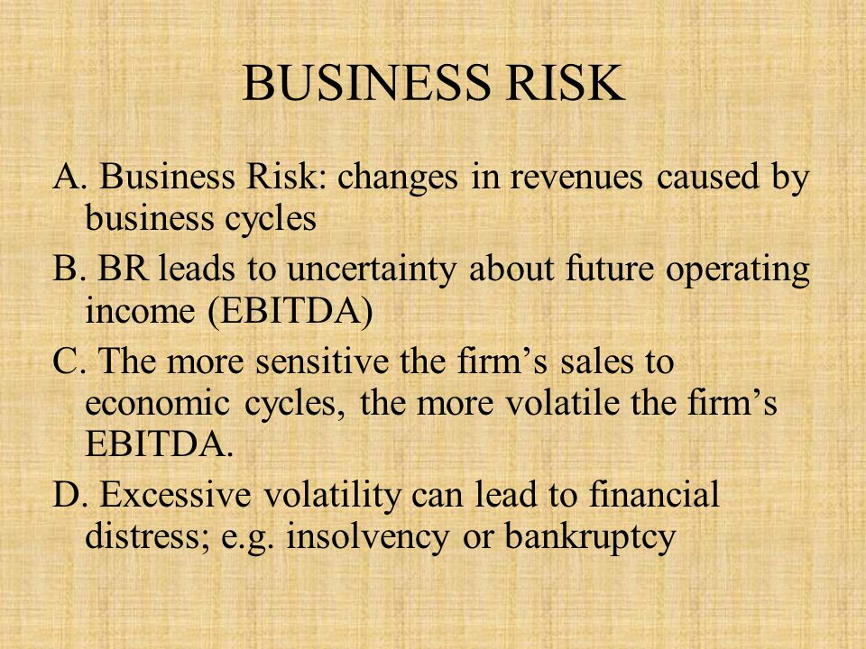 BUSINESS RISK A. Business Risk: changes in revenues caused by business cycles. B. BR leads to uncertainty about future operating income (EBITDA)
