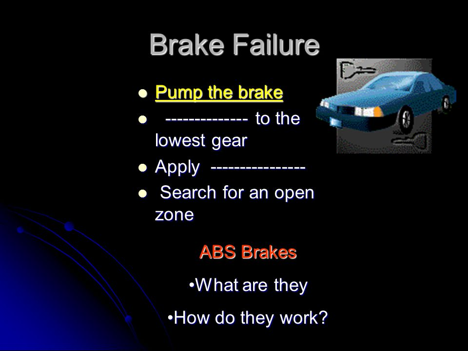 Brake Failure Pump the brake -------------- to the lowest gear