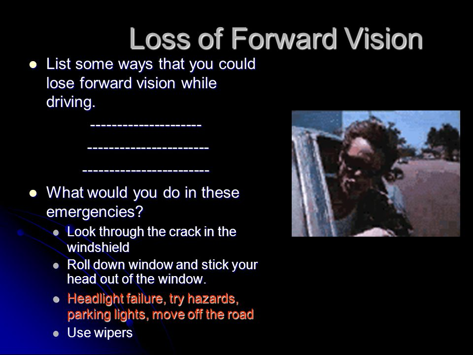 Loss of Forward Vision List some ways that you could lose forward vision while driving. ---------------------
