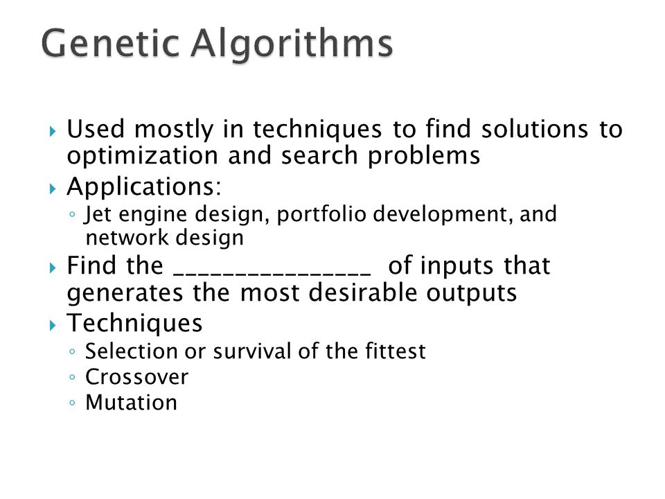 Genetic Algorithms Used mostly in techniques to find solutions to optimization and search problems.