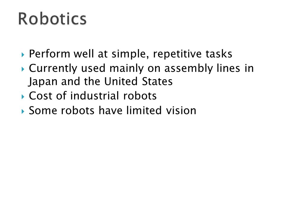 Robotics Perform well at simple, repetitive tasks