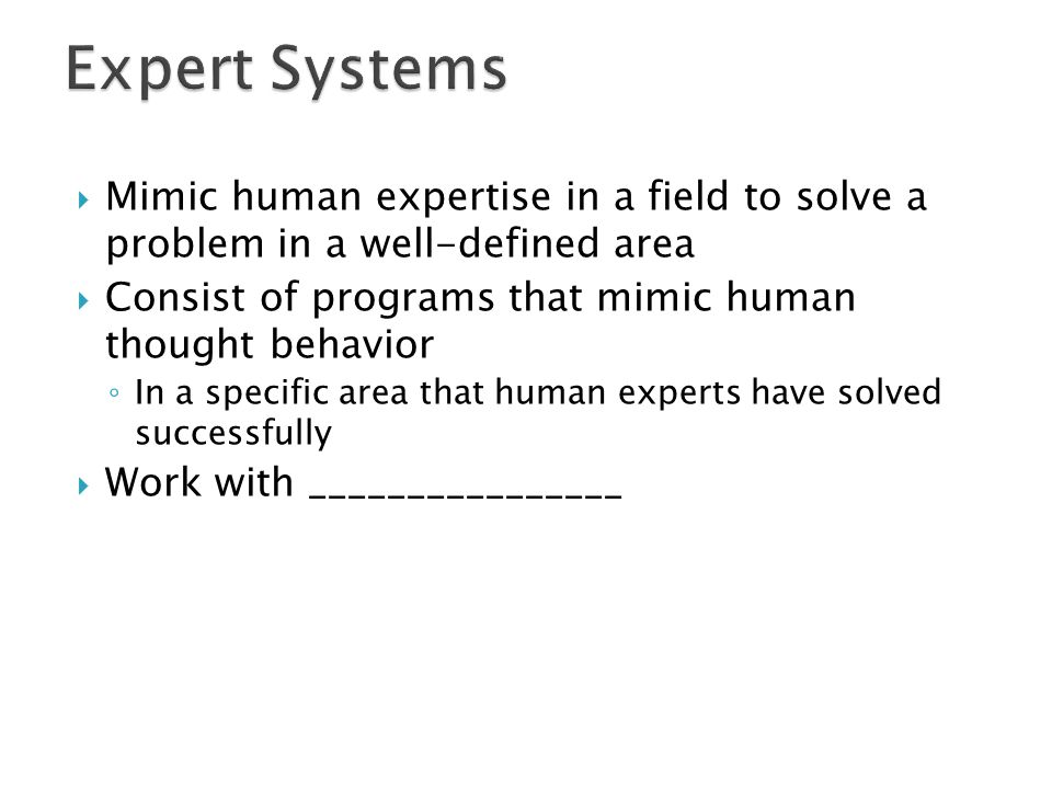 Expert Systems Mimic human expertise in a field to solve a problem in a well-defined area. Consist of programs that mimic human thought behavior.