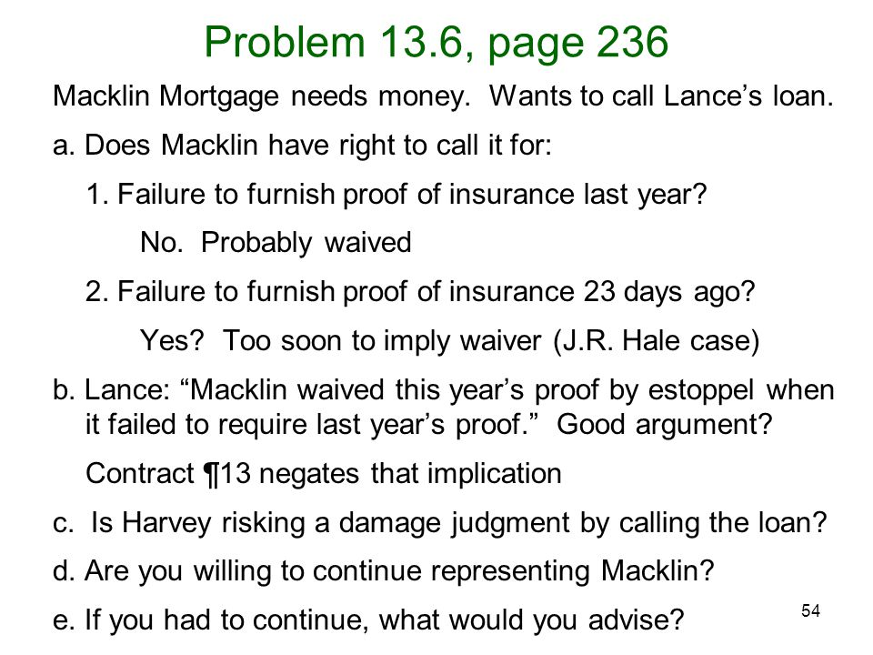 Problem 13.6, page 236 Macklin Mortgage needs money. Wants to call Lance's loan. a. Does Macklin have right to call it for: