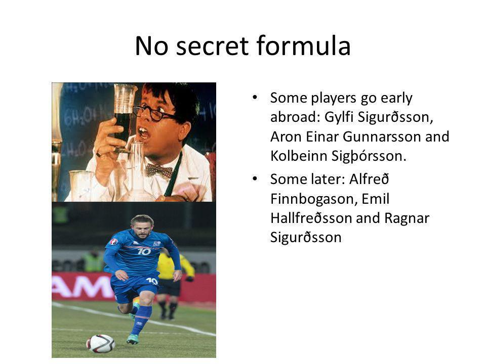 No secret formula Some players go early abroad: Gylfi Sigurðsson, Aron Einar Gunnarsson and Kolbeinn Sigþórsson.