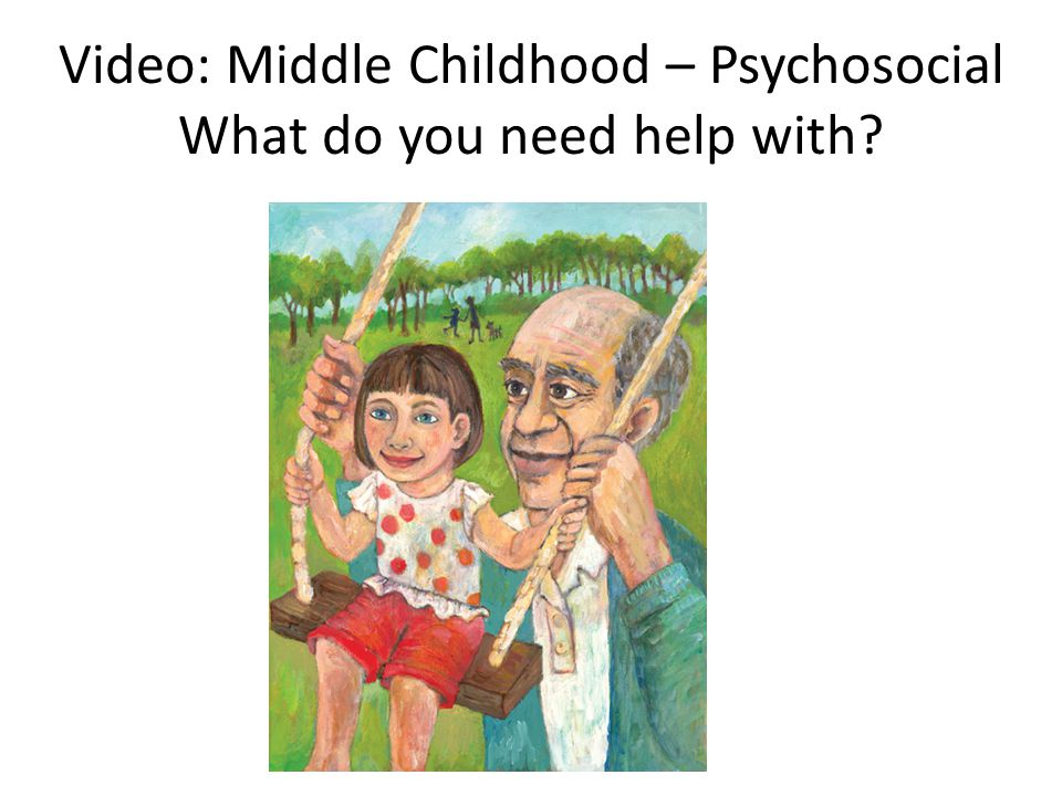Video: Middle Childhood – Psychosocial What do you need help with