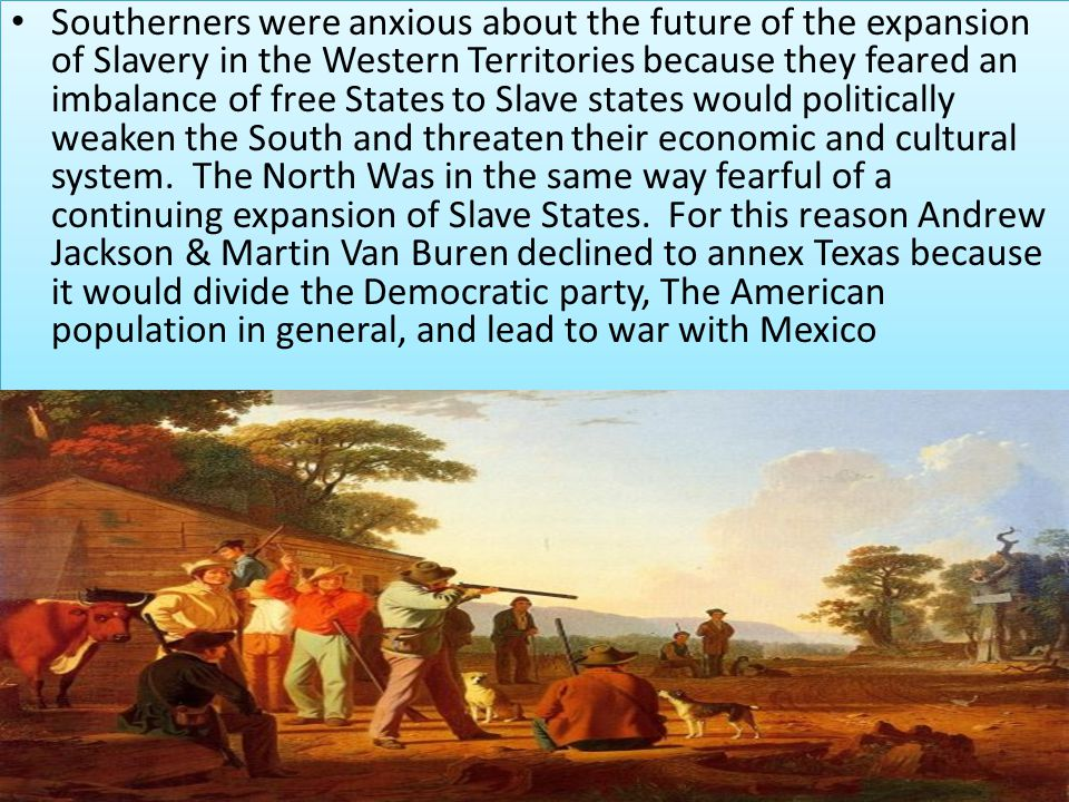 Southerners were anxious about the future of the expansion of Slavery in the Western Territories because they feared an imbalance of free States to Slave states would politically weaken the South and threaten their economic and cultural system.