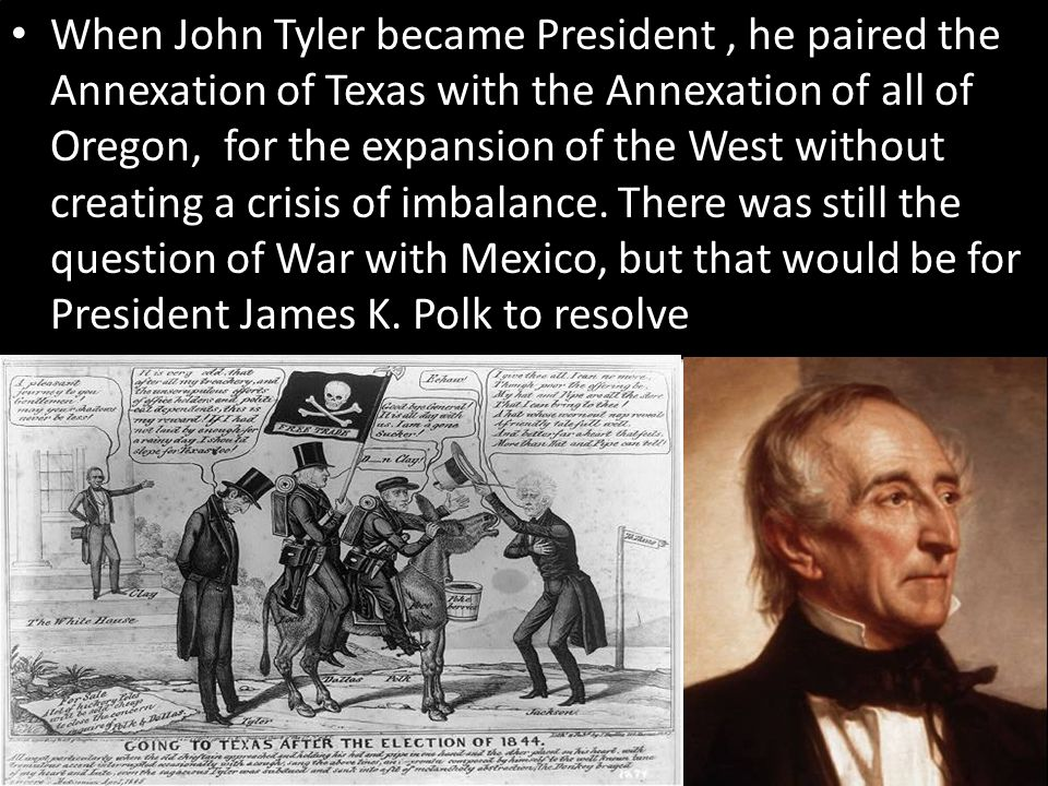 When John Tyler became President , he paired the Annexation of Texas with the Annexation of all of Oregon, for the expansion of the West without creating a crisis of imbalance.
