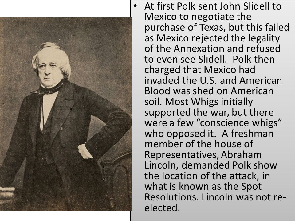 At first Polk sent John Slidell to Mexico to negotiate the purchase of Texas, but this failed as Mexico rejected the legality of the Annexation and refused to even see Slidell.
