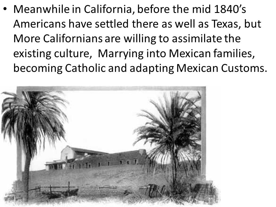 Meanwhile in California, before the mid 1840's Americans have settled there as well as Texas, but More Californians are willing to assimilate the existing culture, Marrying into Mexican families, becoming Catholic and adapting Mexican Customs.