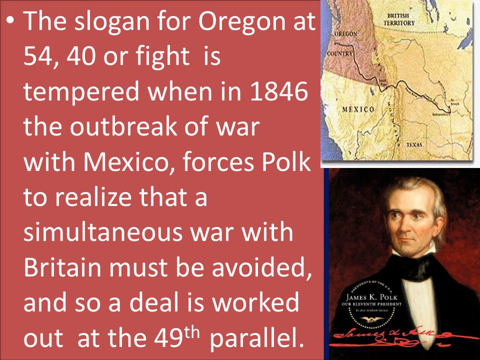 The slogan for Oregon at 54, 40 or fight is tempered when in 1846 the outbreak of war with Mexico, forces Polk to realize that a simultaneous war with Britain must be avoided, and so a deal is worked out at the 49th parallel.