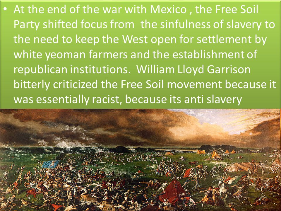 At the end of the war with Mexico , the Free Soil Party shifted focus from the sinfulness of slavery to the need to keep the West open for settlement by white yeoman farmers and the establishment of republican institutions.