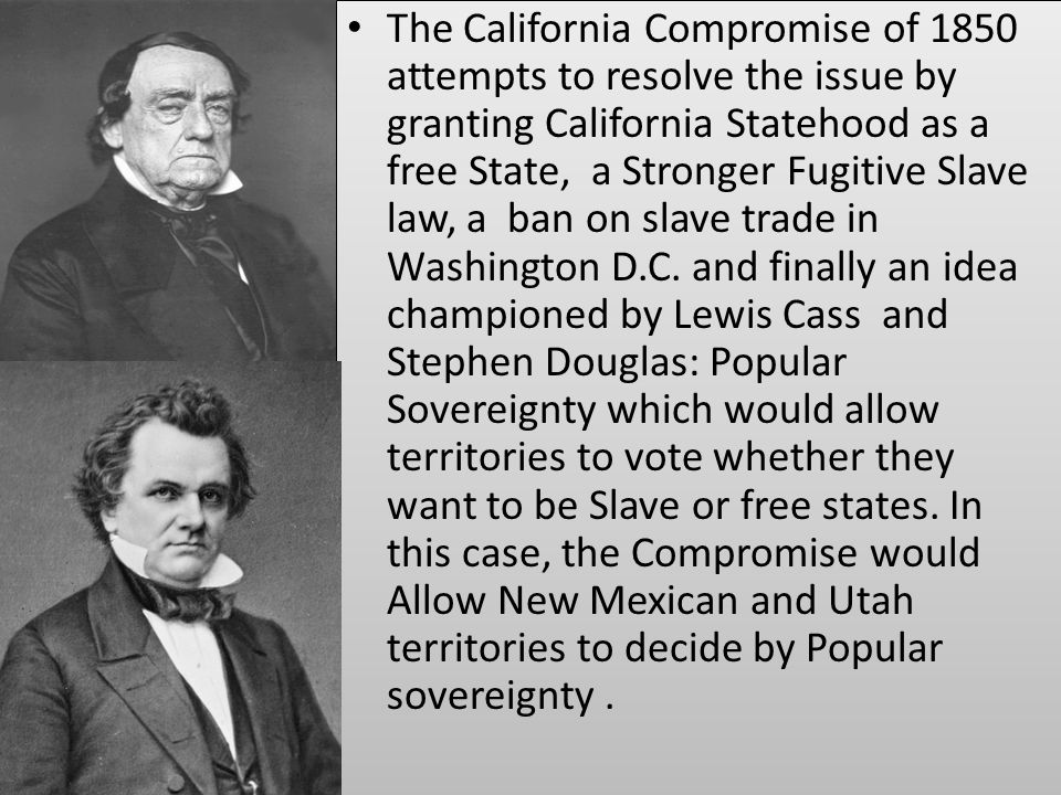The California Compromise of 1850 attempts to resolve the issue by granting California Statehood as a free State, a Stronger Fugitive Slave law, a ban on slave trade in Washington D.C.