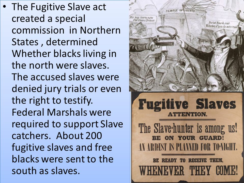 The Fugitive Slave act created a special commission in Northern States , determined Whether blacks living in the north were slaves.