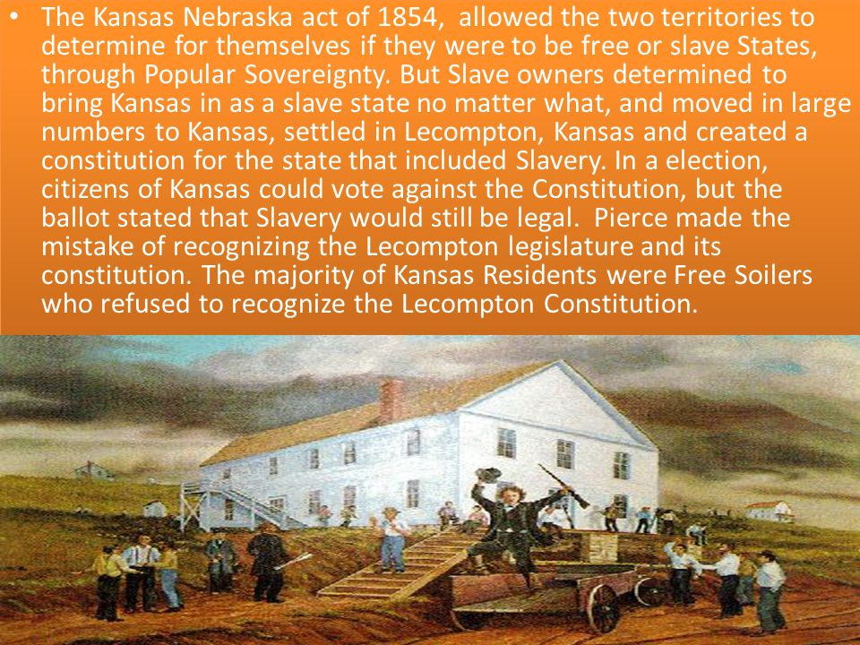 The Kansas Nebraska act of 1854, allowed the two territories to determine for themselves if they were to be free or slave States, through Popular Sovereignty.