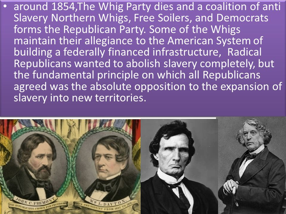 around 1854,The Whig Party dies and a coalition of anti Slavery Northern Whigs, Free Soilers, and Democrats forms the Republican Party.