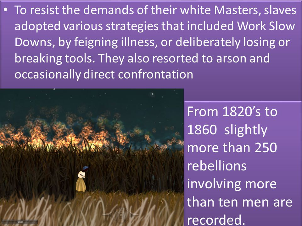 To resist the demands of their white Masters, slaves adopted various strategies that included Work Slow Downs, by feigning illness, or deliberately losing or breaking tools. They also resorted to arson and occasionally direct confrontation