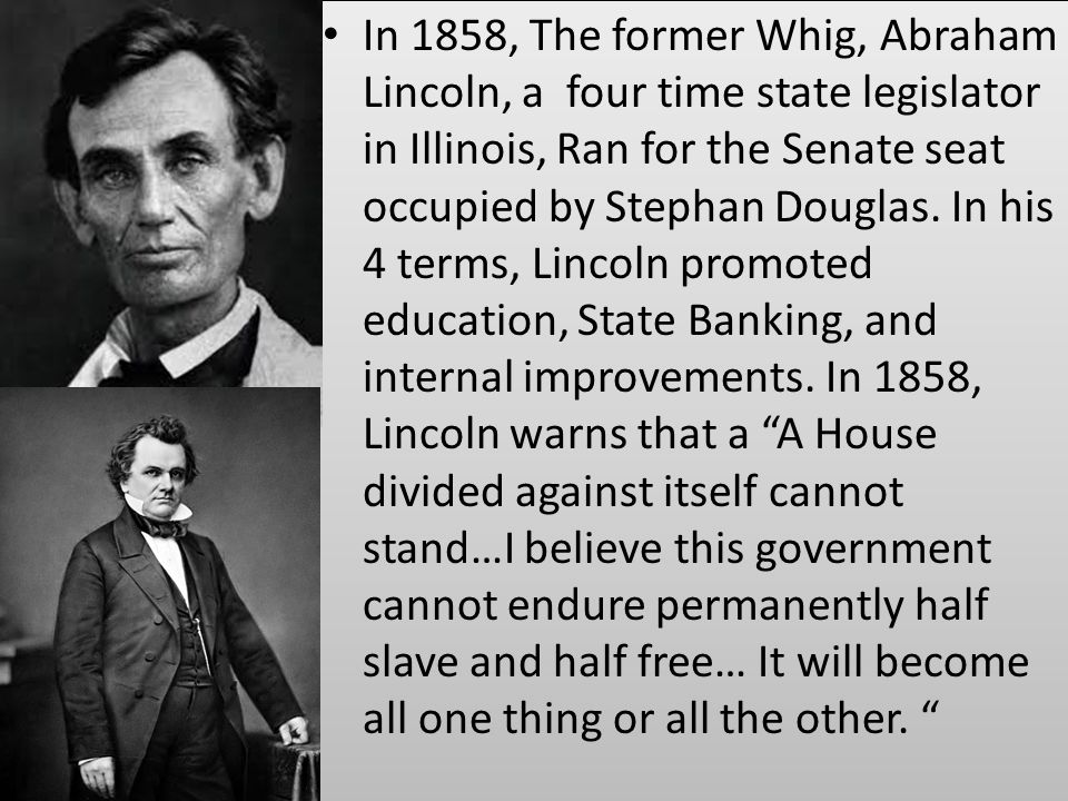 In 1858, The former Whig, Abraham Lincoln, a four time state legislator in Illinois, Ran for the Senate seat occupied by Stephan Douglas.