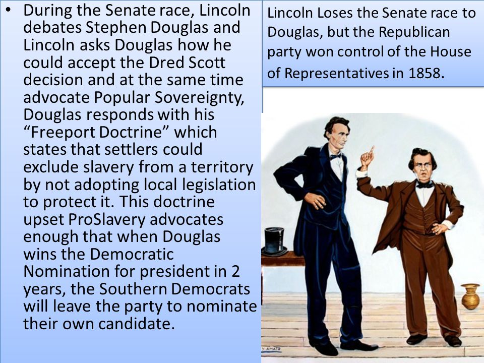 During the Senate race, Lincoln debates Stephen Douglas and Lincoln asks Douglas how he could accept the Dred Scott decision and at the same time advocate Popular Sovereignty, Douglas responds with his Freeport Doctrine which states that settlers could exclude slavery from a territory by not adopting local legislation to protect it. This doctrine upset ProSlavery advocates enough that when Douglas wins the Democratic Nomination for president in 2 years, the Southern Democrats will leave the party to nominate their own candidate.