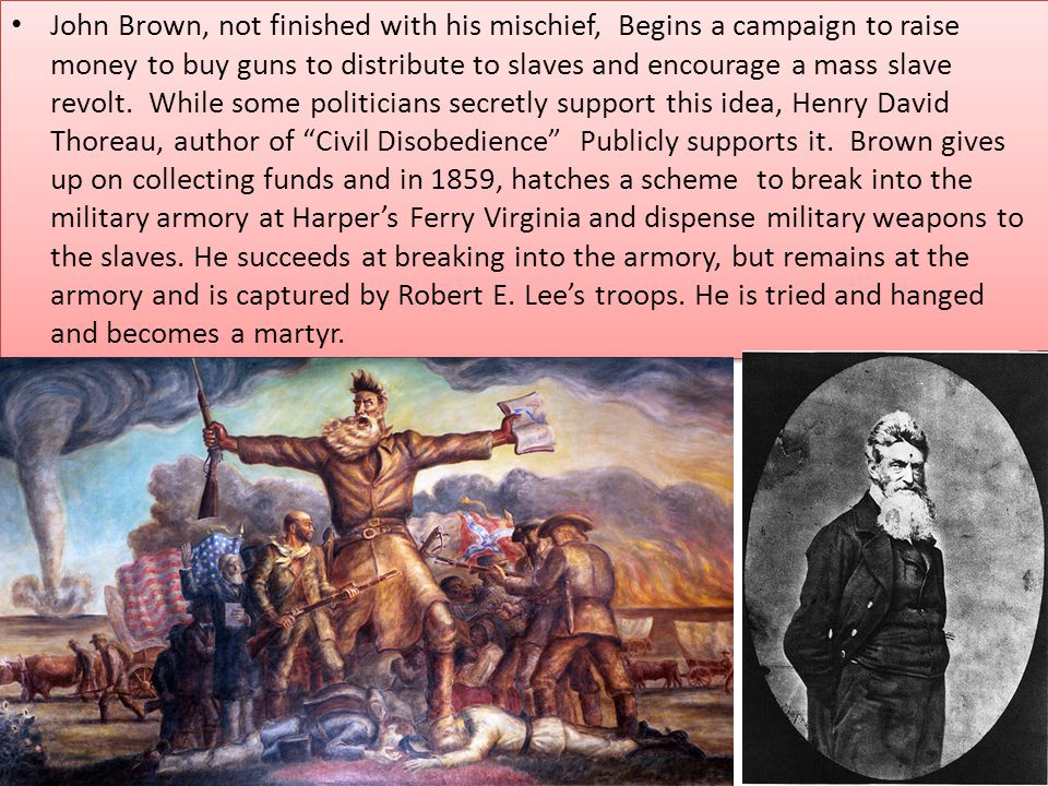 John Brown, not finished with his mischief, Begins a campaign to raise money to buy guns to distribute to slaves and encourage a mass slave revolt.