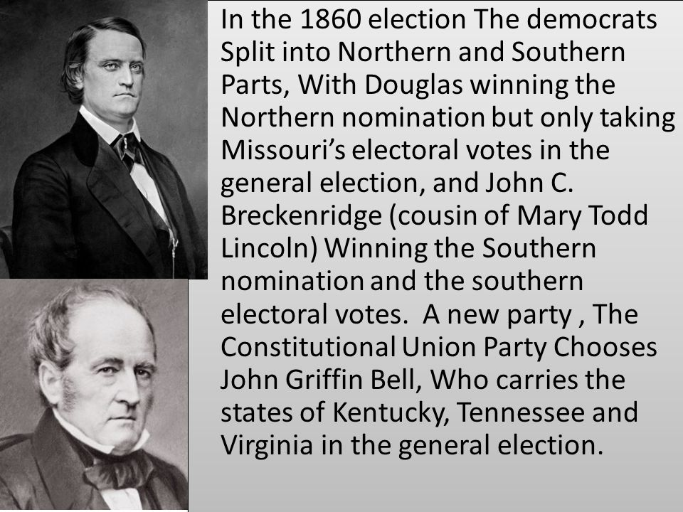 In the 1860 election The democrats Split into Northern and Southern Parts, With Douglas winning the Northern nomination but only taking Missouri's electoral votes in the general election, and John C.