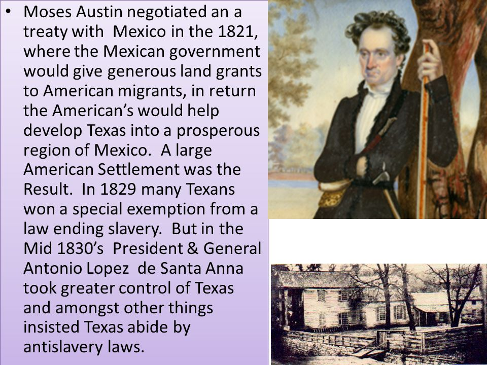 Moses Austin negotiated an a treaty with Mexico in the 1821, where the Mexican government would give generous land grants to American migrants, in return the American's would help develop Texas into a prosperous region of Mexico.