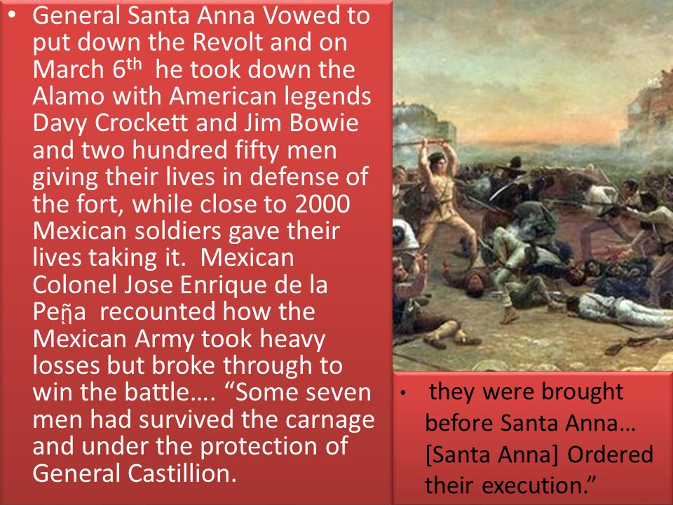 General Santa Anna Vowed to put down the Revolt and on March 6th he took down the Alamo with American legends Davy Crockett and Jim Bowie and two hundred fifty men giving their lives in defense of the fort, while close to 2000 Mexican soldiers gave their lives taking it. Mexican Colonel Jose Enrique de la Peῇa recounted how the Mexican Army took heavy losses but broke through to win the battle…. Some seven men had survived the carnage and under the protection of General Castillion.