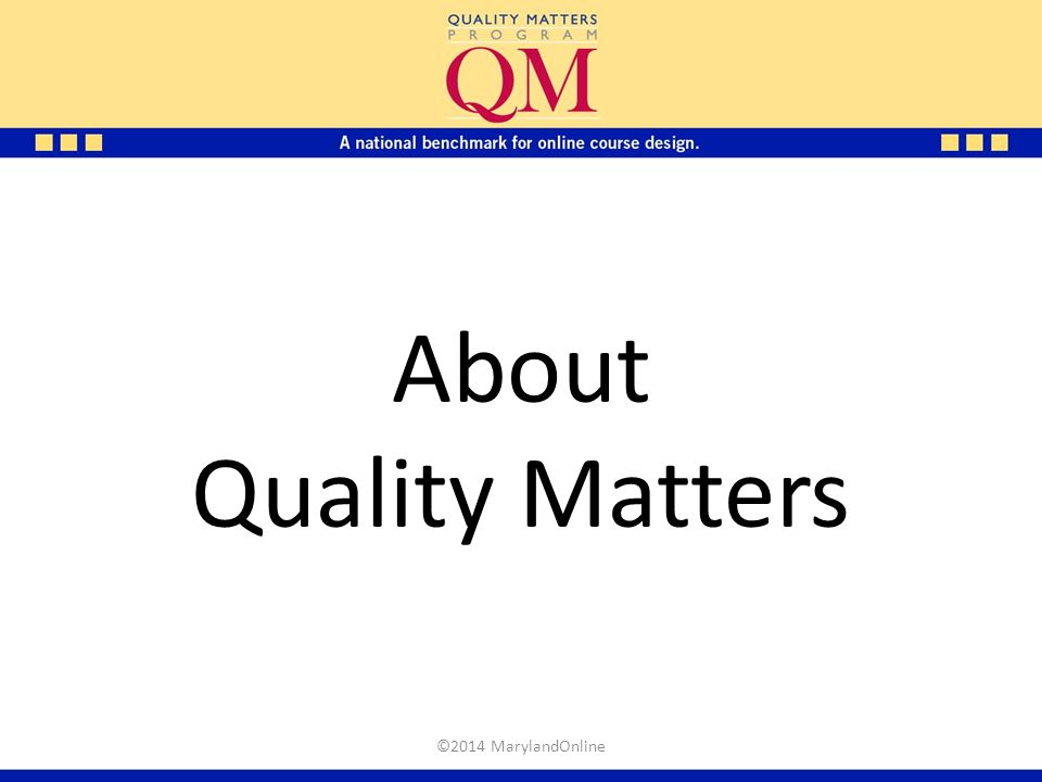 About Quality Matters Marker: The following slides address the key QM concepts.