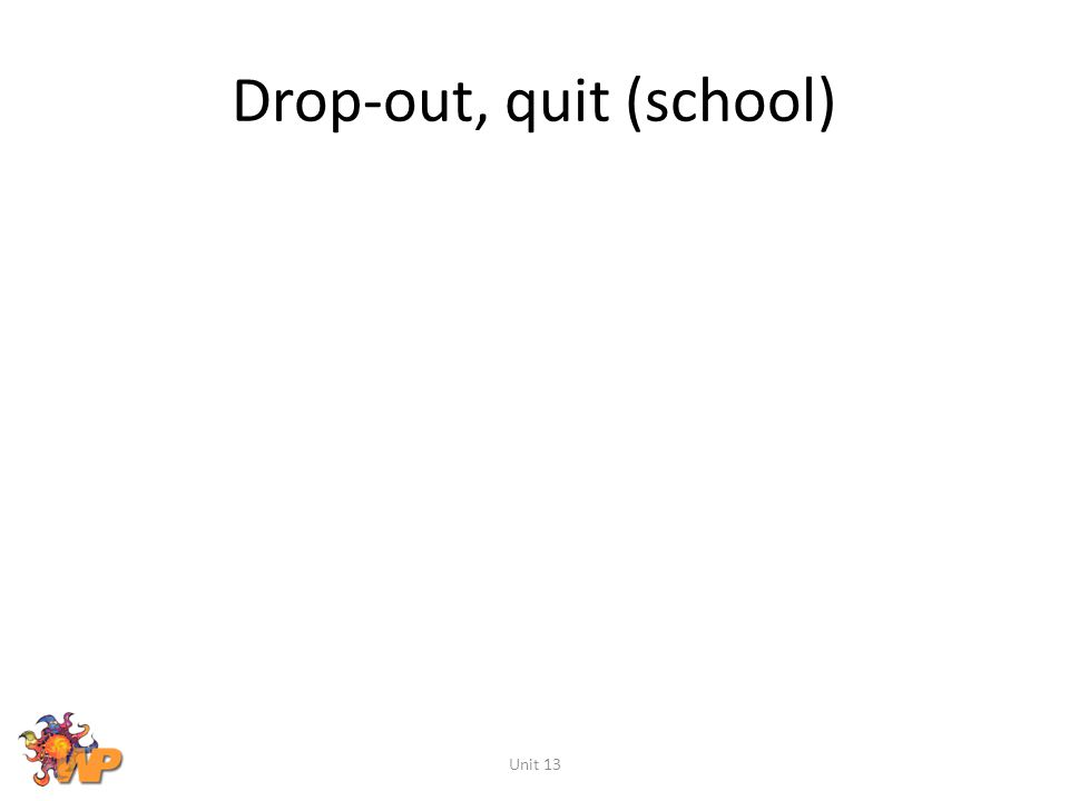 Drop-out, quit (school)