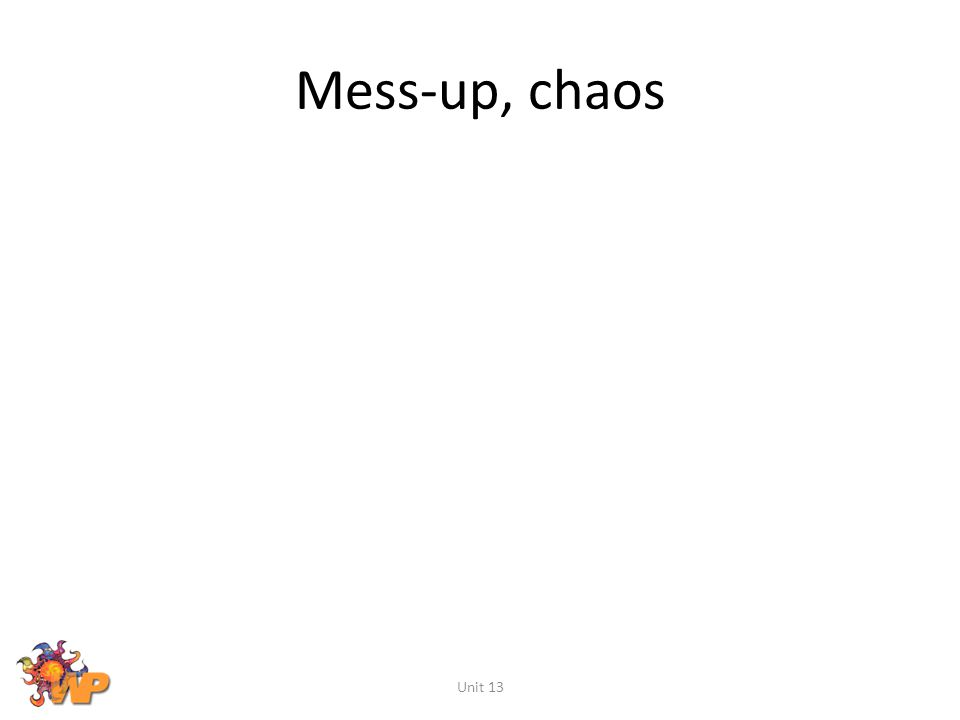 Mess-up, chaos Unit 13