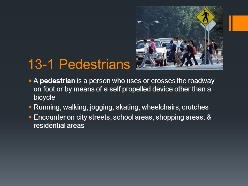 13-1 Pedestrians A pedestrian is a person who uses or crosses the roadway on foot or by means of a self propelled device other than a bicycle.