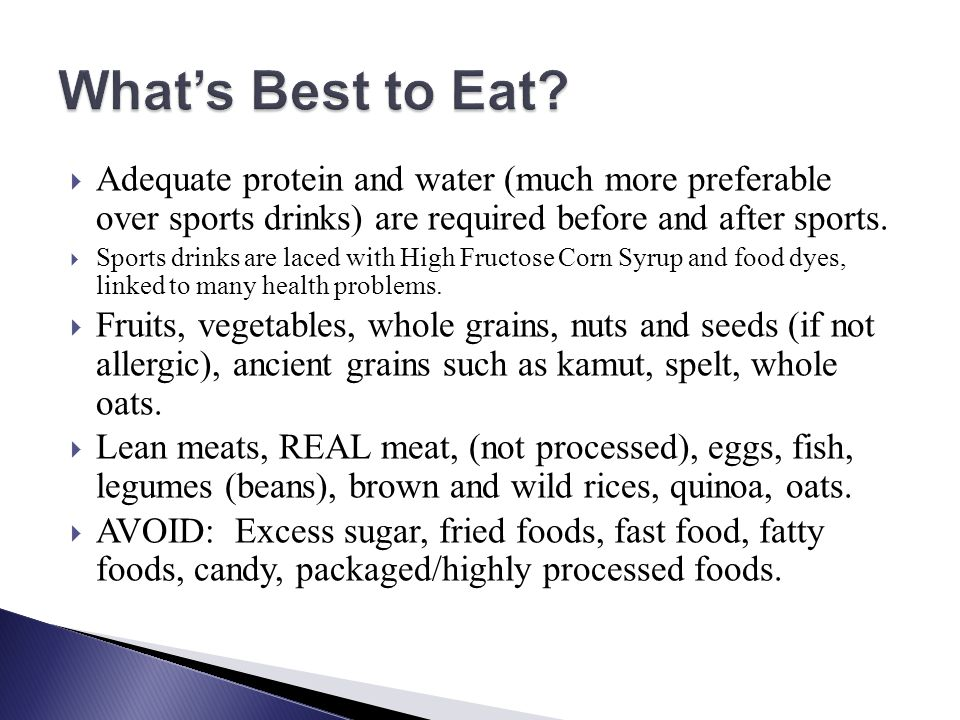 What's Best to Eat Adequate protein and water (much more preferable over sports drinks) are required before and after sports.